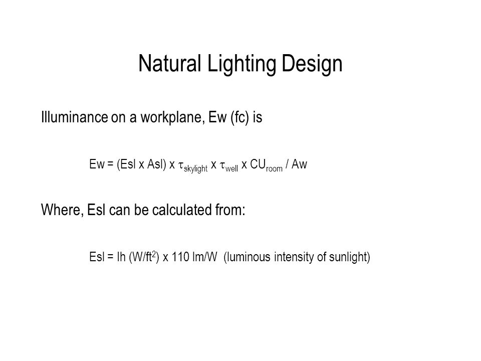 Natural Lighting Design Illuminance on a workplane, Ew (fc) is Ew = (Esl x Asl) x skylight x well x CU room / Aw Where, Esl can be calculated from: Esl = Ih (W/ft 2 ) x 110 lm/W (luminous intensity of sunlight)