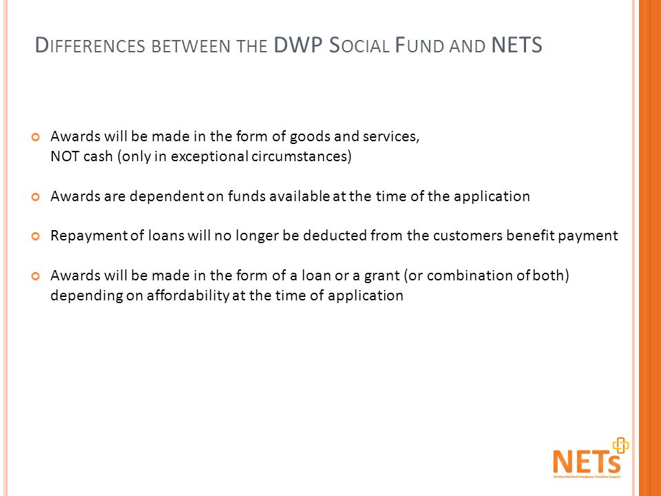 D IFFERENCES BETWEEN THE DWP S OCIAL F UND AND NETS Awards will be made in the form of goods and services, NOT cash (only in exceptional circumstances) Awards are dependent on funds available at the time of the application Repayment of loans will no longer be deducted from the customers benefit payment Awards will be made in the form of a loan or a grant (or combination of both) depending on affordability at the time of application