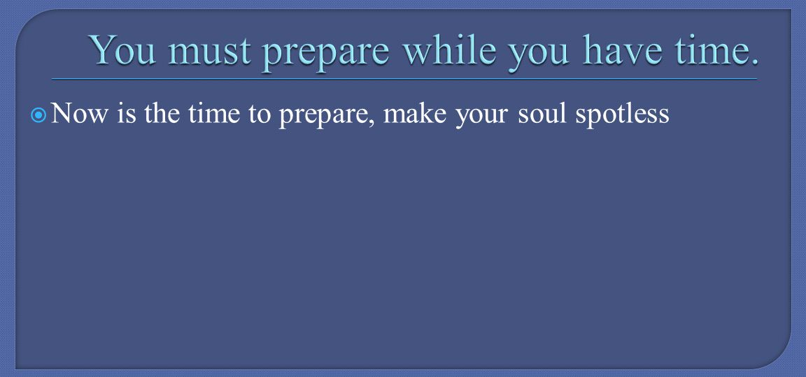 Now is the time to prepare, make your soul spotless