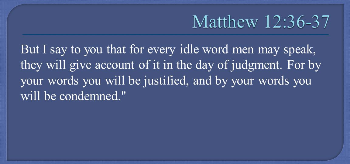But I say to you that for every idle word men may speak, they will give account of it in the day of judgment.