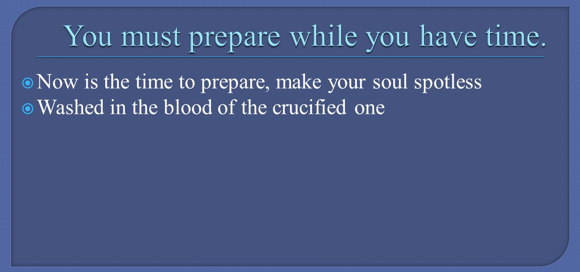 Now is the time to prepare, make your soul spotless Washed in the blood of the crucified one