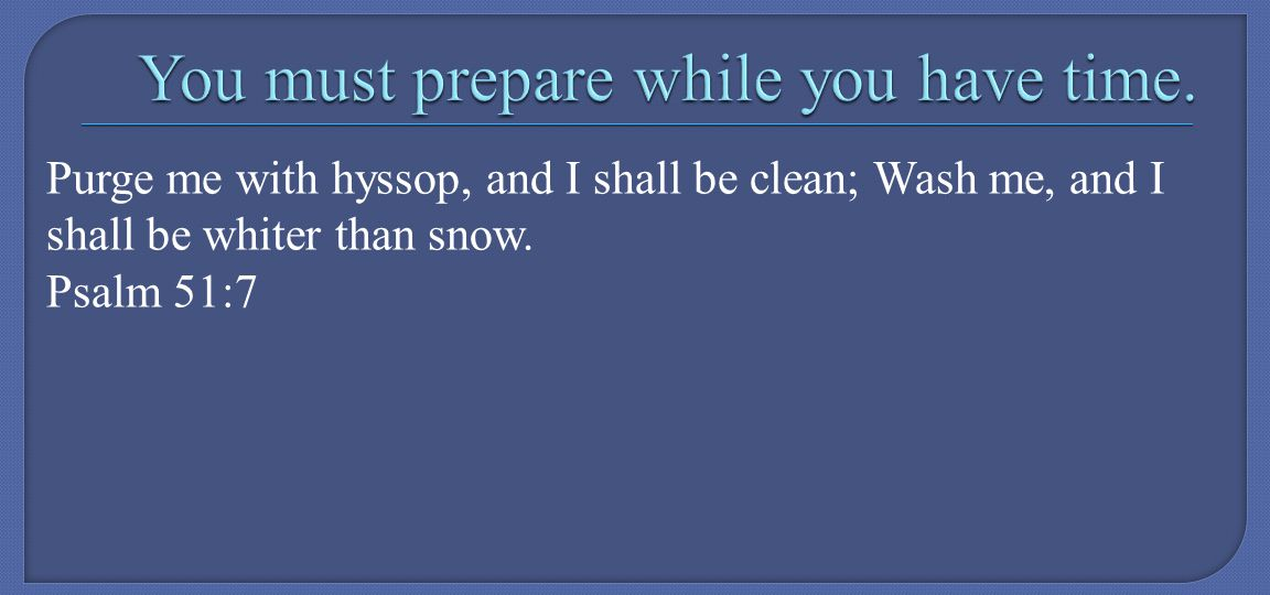 Purge me with hyssop, and I shall be clean; Wash me, and I shall be whiter than snow. Psalm 51:7