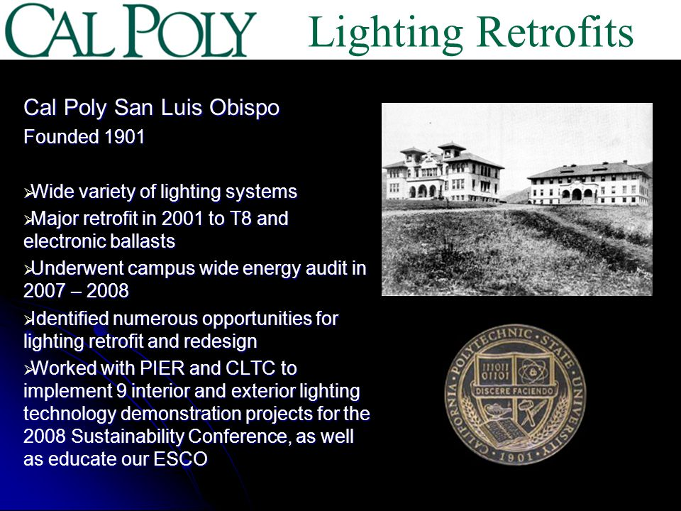 Cal Poly San Luis Obispo Founded 1901 Wide variety of lighting systems Wide variety of lighting systems Major retrofit in 2001 to T8 and electronic ballasts Major retrofit in 2001 to T8 and electronic ballasts Underwent campus wide energy audit in 2007 – 2008 Underwent campus wide energy audit in 2007 – 2008 Identified numerous opportunities for lighting retrofit and redesign Identified numerous opportunities for lighting retrofit and redesign Worked with PIER and CLTC to implement 9 interior and exterior lighting technology demonstration projects for the 2008 Sustainability Conference, as well as educate our ESCO Worked with PIER and CLTC to implement 9 interior and exterior lighting technology demonstration projects for the 2008 Sustainability Conference, as well as educate our ESCO Lighting Retrofits