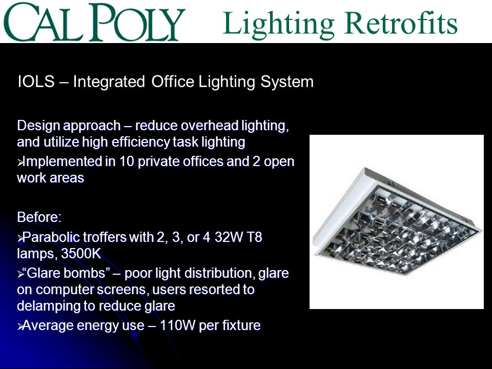 Design approach – reduce overhead lighting, and utilize high efficiency task lighting Implemented in 10 private offices and 2 open work areas Implemented in 10 private offices and 2 open work areasBefore: Parabolic troffers with 2, 3, or 4 32W T8 lamps, 3500K Parabolic troffers with 2, 3, or 4 32W T8 lamps, 3500K Glare bombs – poor light distribution, glare on computer screens, users resorted to delamping to reduce glare Glare bombs – poor light distribution, glare on computer screens, users resorted to delamping to reduce glare Average energy use – 110W per fixture Average energy use – 110W per fixture IOLS – Integrated Office Lighting System Lighting Retrofits