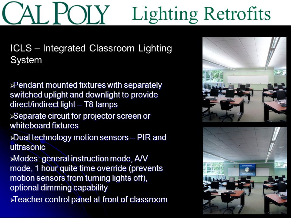 Pendant mounted fixtures with separately switched uplight and downlight to provide direct/indirect light – T8 lamps Pendant mounted fixtures with separately switched uplight and downlight to provide direct/indirect light – T8 lamps Separate circuit for projector screen or whiteboard fixtures Separate circuit for projector screen or whiteboard fixtures Dual technology motion sensors – PIR and ultrasonic Dual technology motion sensors – PIR and ultrasonic Modes: general instruction mode, A/V mode, 1 hour quite time override (prevents motion sensors from turning lights off), optional dimming capability Modes: general instruction mode, A/V mode, 1 hour quite time override (prevents motion sensors from turning lights off), optional dimming capability Teacher control panel at front of classroom Teacher control panel at front of classroom ICLS – Integrated Classroom Lighting System Lighting Retrofits