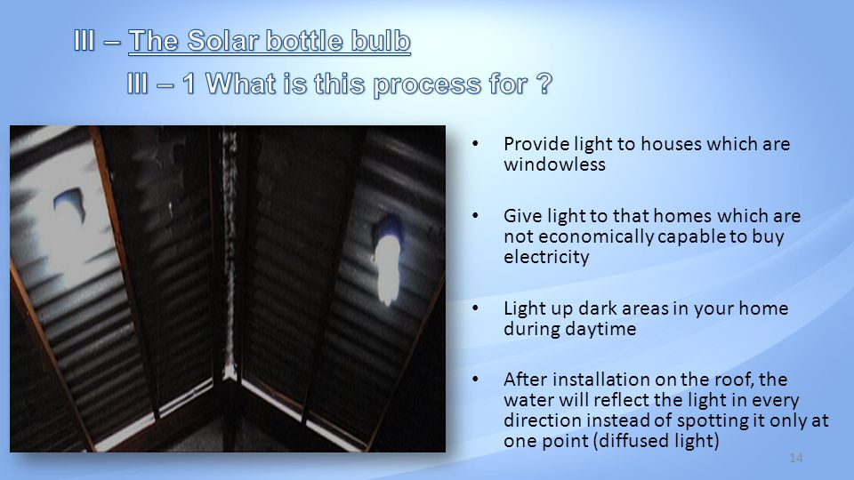 14 Provide light to houses which are windowless Give light to that homes which are not economically capable to buy electricity Light up dark areas in your home during daytime After installation on the roof, the water will reflect the light in every direction instead of spotting it only at one point (diffused light)