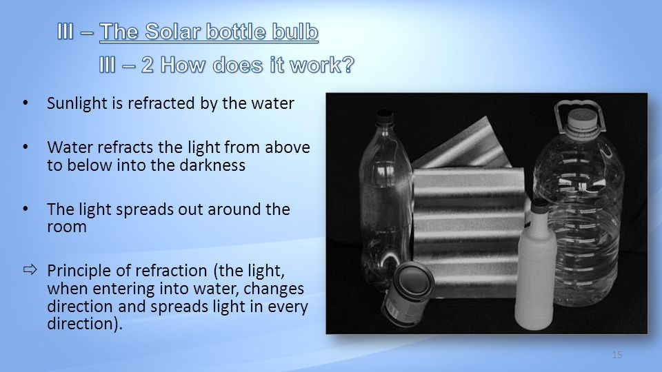 15 Sunlight is refracted by the water Water refracts the light from above to below into the darkness The light spreads out around the room Principle of refraction (the light, when entering into water, changes direction and spreads light in every direction).