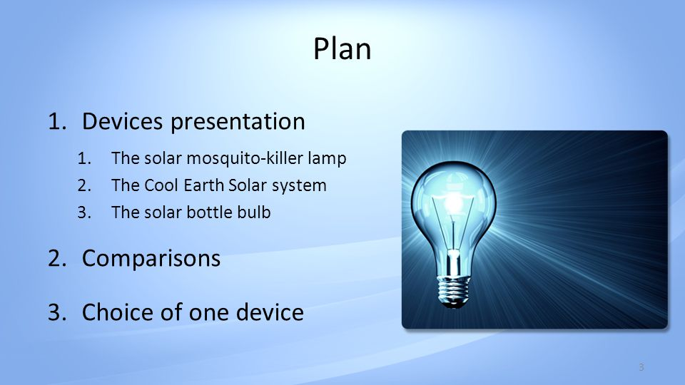 Plan 1.Devices presentation 1.The solar mosquito-killer lamp 2.The Cool Earth Solar system 3.The solar bottle bulb 2.Comparisons 3.Choice of one device 3