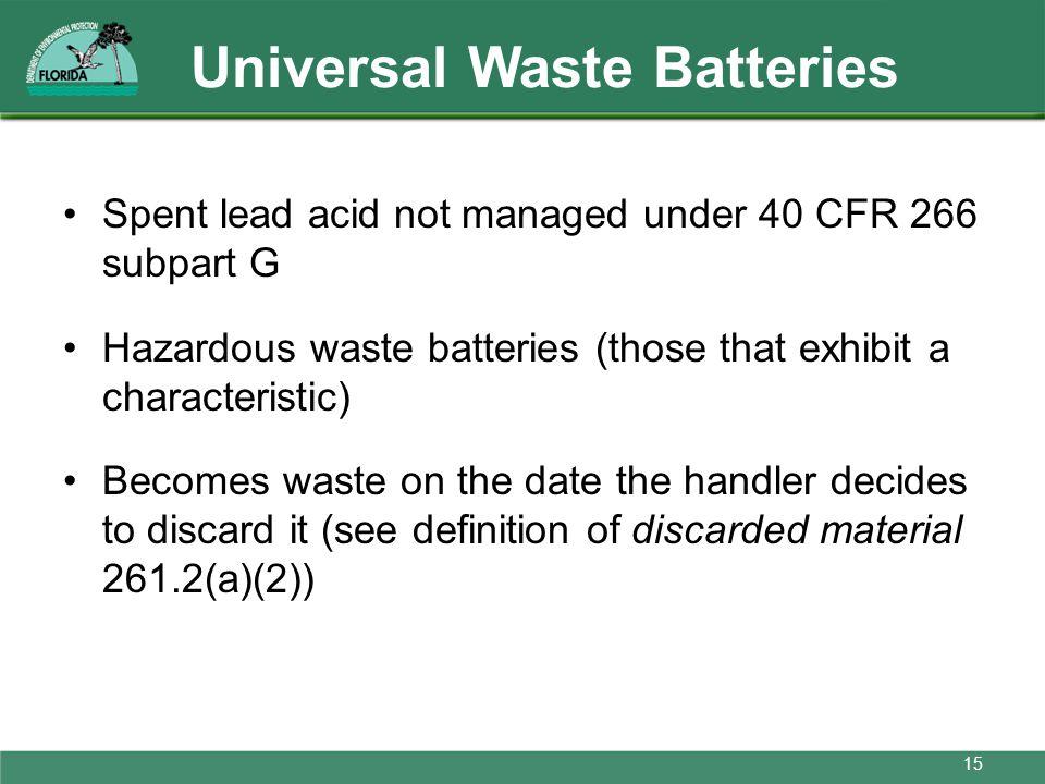 Universal Waste Batteries Spent lead acid not managed under 40 CFR 266 subpart G Hazardous waste batteries (those that exhibit a characteristic) Becom