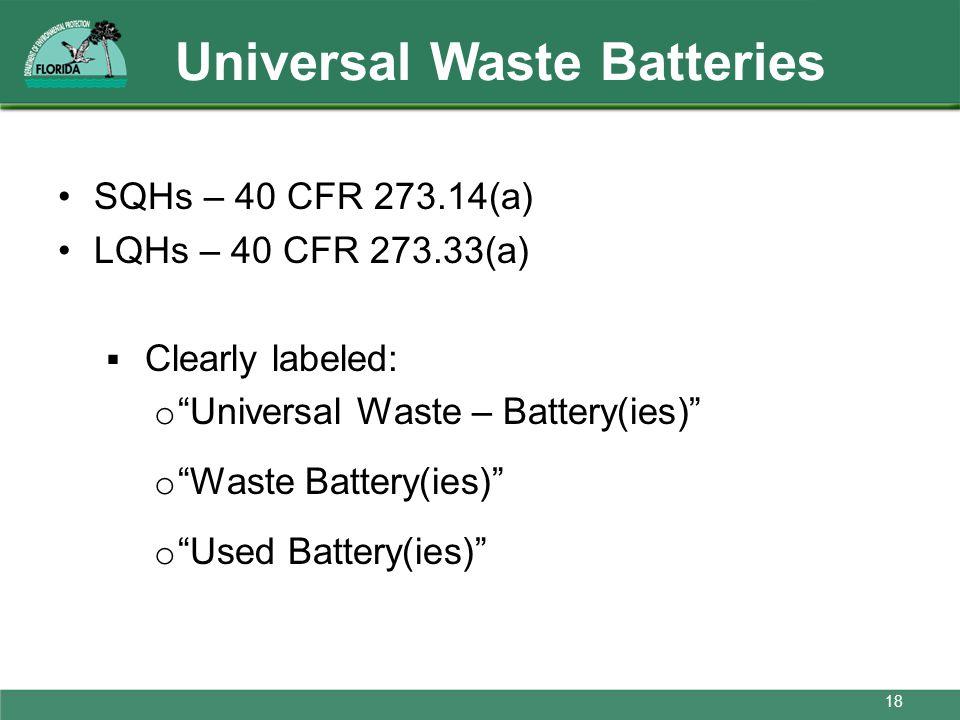 Universal Waste Batteries SQHs – 40 CFR 273.14(a) LQHs – 40 CFR 273.33(a) Clearly labeled: o Universal Waste – Battery(ies) o Waste Battery(ies) o Use
