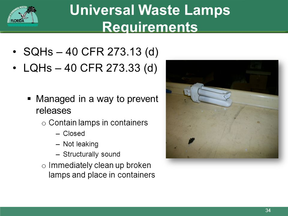 Universal Waste Lamps Requirements SQHs – 40 CFR 273.13 (d) LQHs – 40 CFR 273.33 (d) Managed in a way to prevent releases o Contain lamps in container