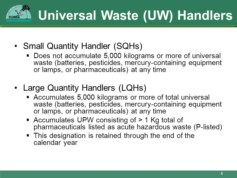 Universal Waste (UW) Handlers Small Quantity Handler (SQHs) Does not accumulate 5,000 kilograms or more of universal waste (batteries, pesticides, mer