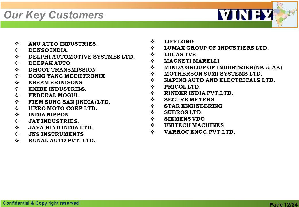 Confidential & Copy right reserved Our Key Customers ANU AUTO INDUSTRIES. DENSO INDIA. DELPHI AUTOMOTIVE SYSTMES LTD. DEEPAK AUTO DHOOT TRANSMISSION D
