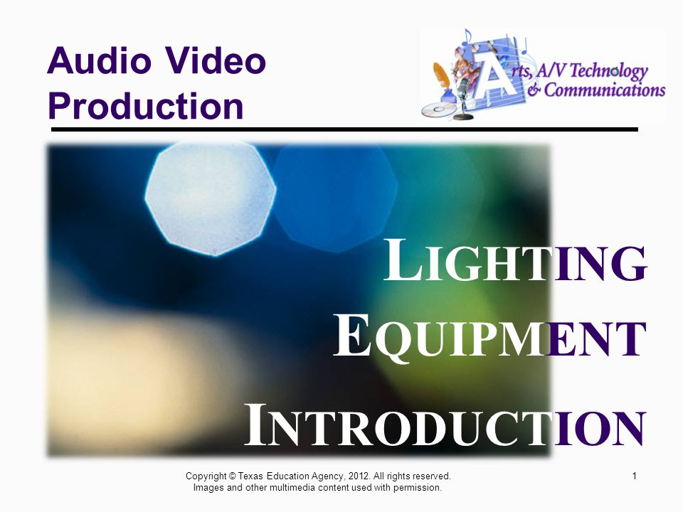 1 Audio Video Production L IGHTING E QUIPMENT I NTRODUCTION Copyright © Texas Education Agency, 2012.