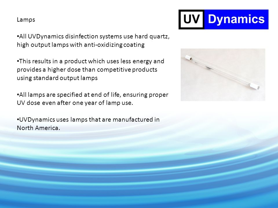 Lamps All UVDynamics disinfection systems use hard quartz, high output lamps with anti-oxidizing coating This results in a product which uses less energy and provides a higher dose than competitive products using standard output lamps All lamps are specified at end of life, ensuring proper UV dose even after one year of lamp use.