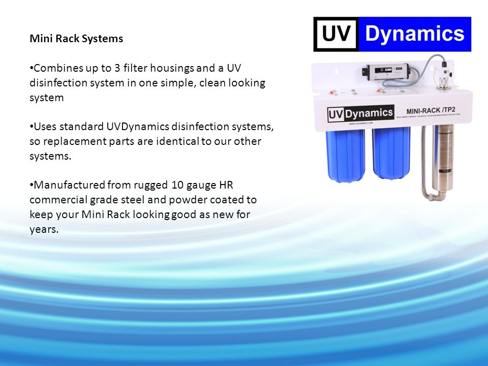 Mini Rack Systems Combines up to 3 filter housings and a UV disinfection system in one simple, clean looking system Uses standard UVDynamics disinfection systems, so replacement parts are identical to our other systems.