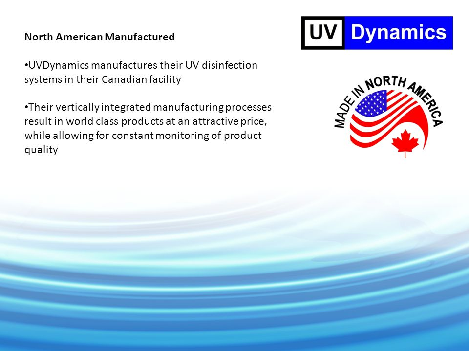 North American Manufactured UVDynamics manufactures their UV disinfection systems in their Canadian facility Their vertically integrated manufacturing processes result in world class products at an attractive price, while allowing for constant monitoring of product quality