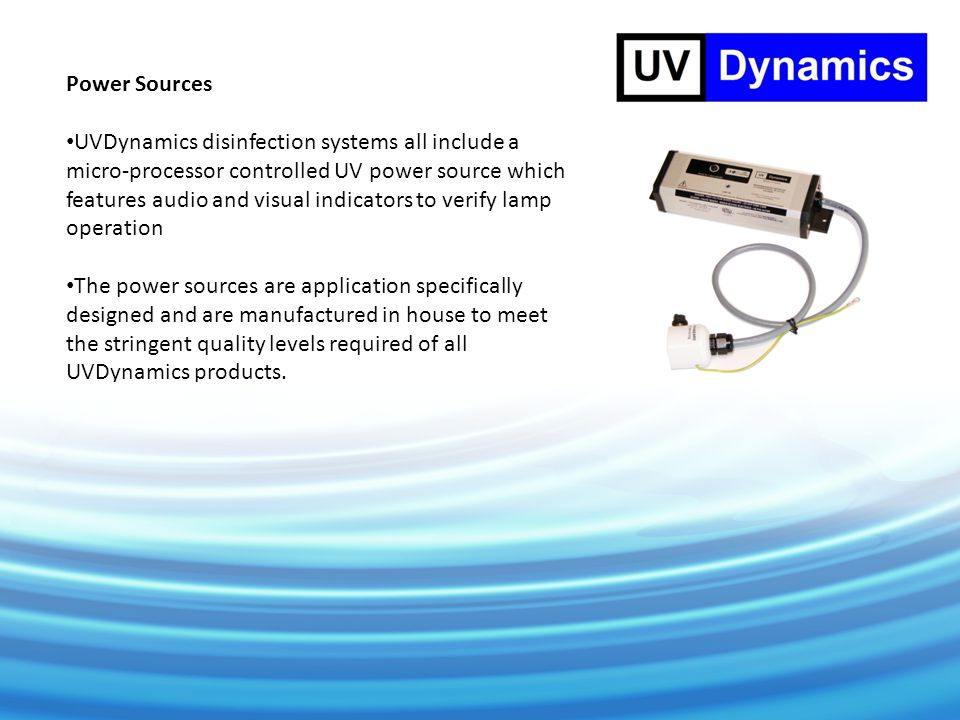 Power Sources UVDynamics disinfection systems all include a micro-processor controlled UV power source which features audio and visual indicators to verify lamp operation The power sources are application specifically designed and are manufactured in house to meet the stringent quality levels required of all UVDynamics products.