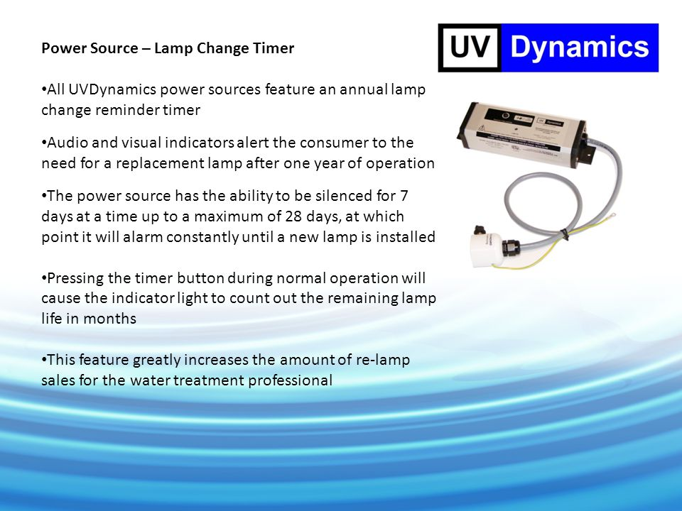 Power Source – Lamp Change Timer All UVDynamics power sources feature an annual lamp change reminder timer Audio and visual indicators alert the consumer to the need for a replacement lamp after one year of operation The power source has the ability to be silenced for 7 days at a time up to a maximum of 28 days, at which point it will alarm constantly until a new lamp is installed Pressing the timer button during normal operation will cause the indicator light to count out the remaining lamp life in months This feature greatly increases the amount of re-lamp sales for the water treatment professional