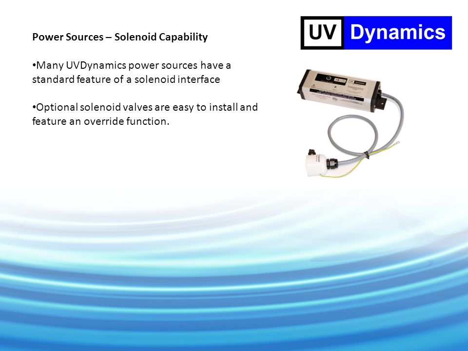 Power Sources – Solenoid Capability Many UVDynamics power sources have a standard feature of a solenoid interface Optional solenoid valves are easy to install and feature an override function.