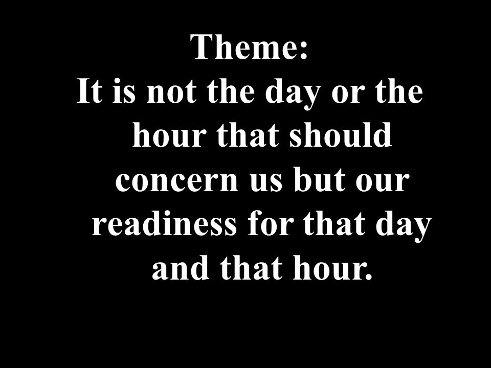 Theme: It is not the day or the hour that should concern us but our readiness for that day and that hour.