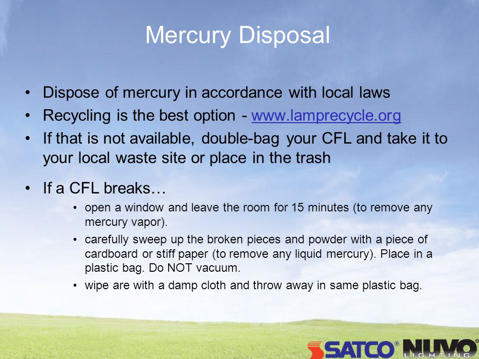 Mercury Disposal Dispose of mercury in accordance with local laws Recycling is the best option - www.lamprecycle.org If that is not available, double-bag your CFL and take it to your local waste site or place in the trash If a CFL breaks… open a window and leave the room for 15 minutes (to remove any mercury vapor).