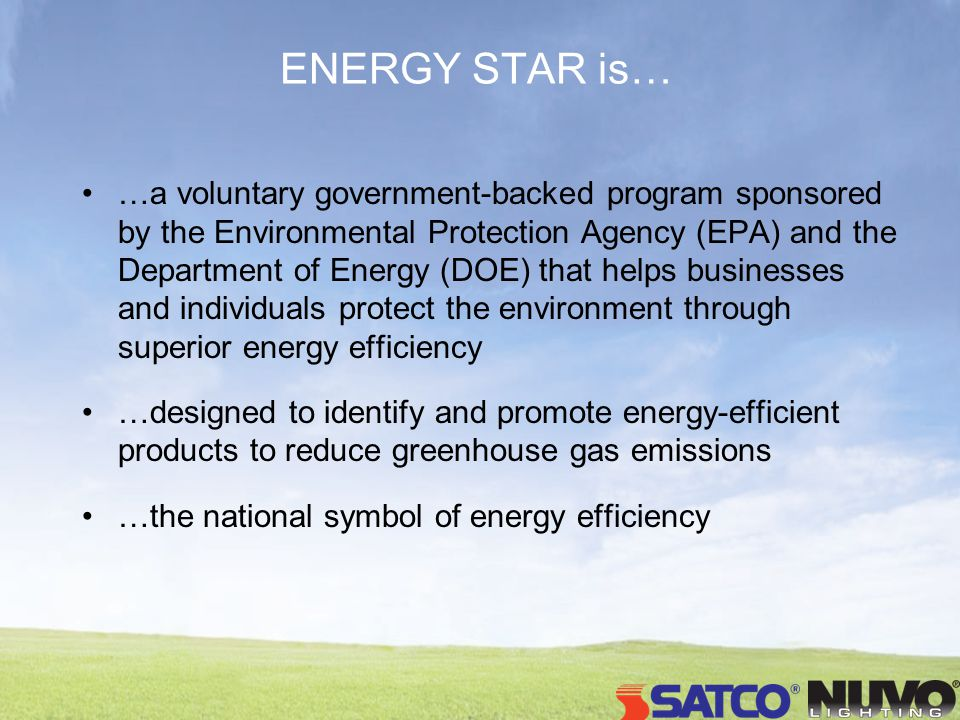 ENERGY STAR is… …a voluntary government-backed program sponsored by the Environmental Protection Agency (EPA) and the Department of Energy (DOE) that helps businesses and individuals protect the environment through superior energy efficiency …designed to identify and promote energy-efficient products to reduce greenhouse gas emissions …the national symbol of energy efficiency