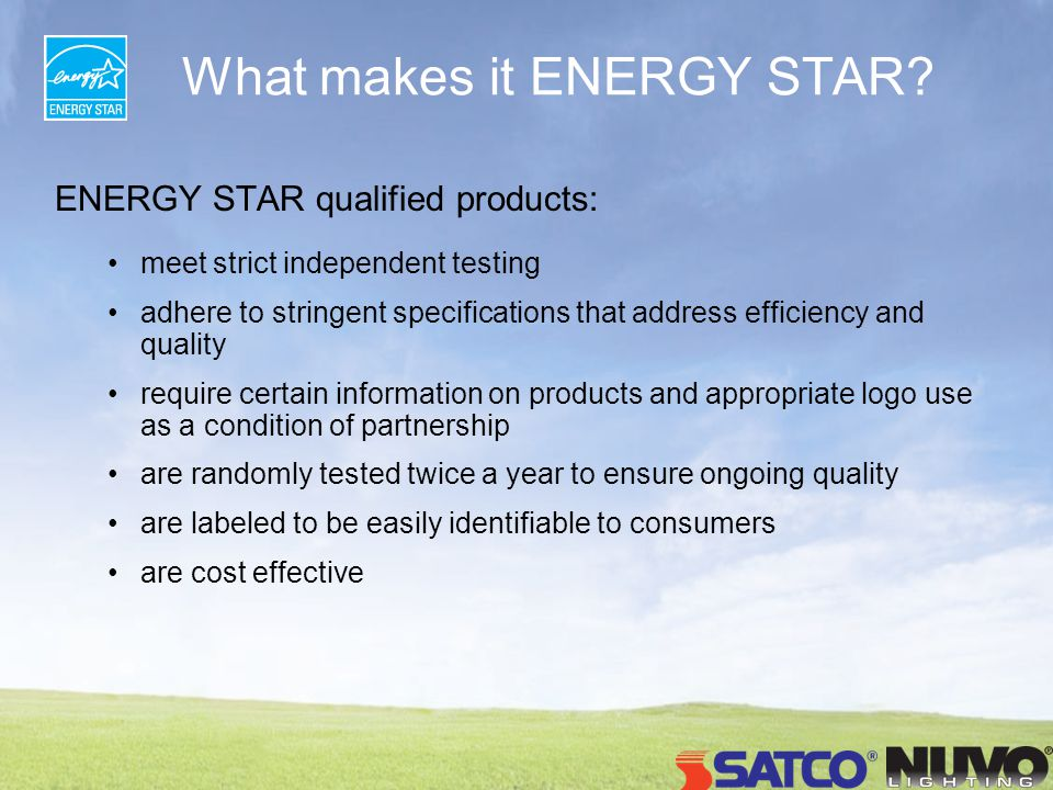 Benefits of ENERGY STAR Qualified Lighting Less Heat = reduces cooling costs Less Energy = lower utility bills Excellent color rendering ( 80 CRI) = colors look natural Electronic Ballast = flicker-free, no hum or buzz.