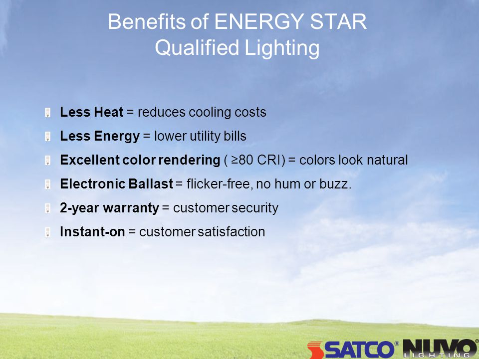 Benefits of ENERGY STAR Qualified Lighting Less Heat = reduces cooling costs Less Energy = lower utility bills Excellent color rendering ( 80 CRI) = c