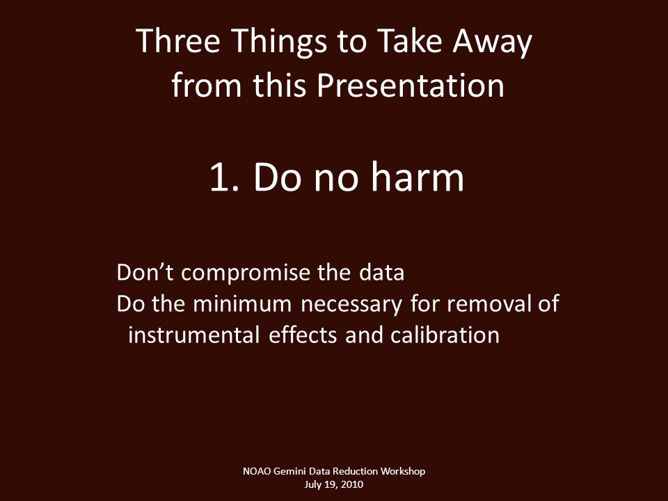 Three Things to Take Away from this Presentation NOAO Gemini Data Reduction Workshop July 19, 2010 1.