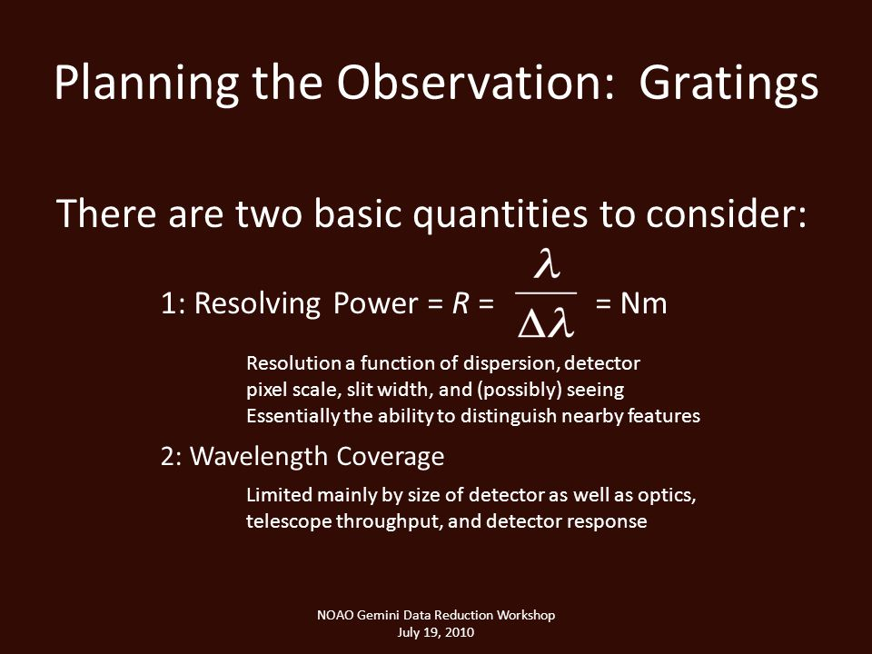 Planning the Observation: Gratings NOAO Gemini Data Reduction Workshop July 19, 2010 There are two basic quantities to consider: 1: Resolving Power = R = = Nm 2: Wavelength Coverage Resolution a function of dispersion, detector pixel scale, slit width, and (possibly) seeing Essentially the ability to distinguish nearby features Limited mainly by size of detector as well as optics, telescope throughput, and detector response