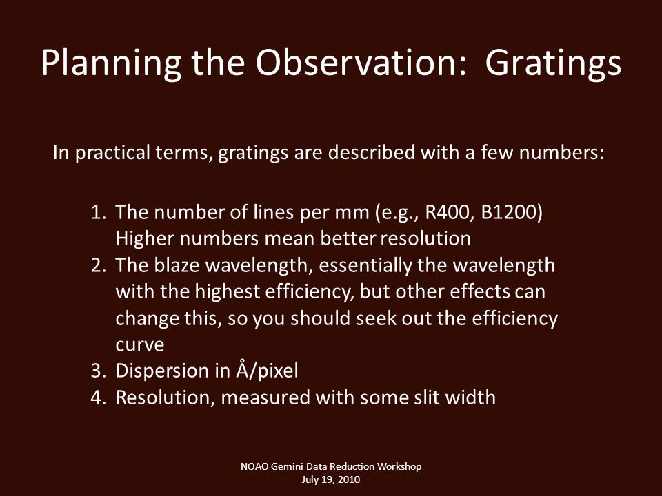 Planning the Observation: Gratings NOAO Gemini Data Reduction Workshop July 19, 2010 In practical terms, gratings are described with a few numbers: 1.The number of lines per mm (e.g., R400, B1200) Higher numbers mean better resolution 2.The blaze wavelength, essentially the wavelength with the highest efficiency, but other effects can change this, so you should seek out the efficiency curve 3.Dispersion in Å/pixel 4.Resolution, measured with some slit width