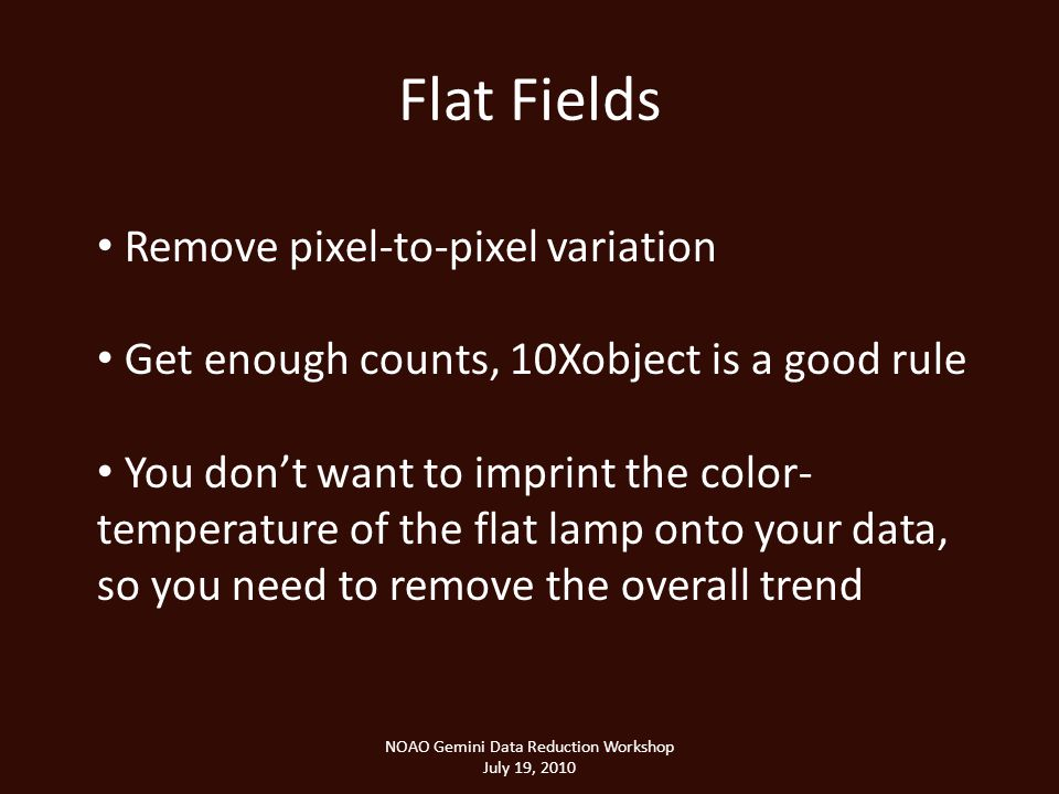 Flat Fields NOAO Gemini Data Reduction Workshop July 19, 2010 Remove pixel-to-pixel variation Get enough counts, 10Xobject is a good rule You dont want to imprint the color- temperature of the flat lamp onto your data, so you need to remove the overall trend