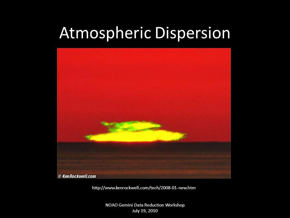 Atmospheric Dispersion NOAO Gemini Data Reduction Workshop July 19, 2010 http://www.kenrockwell.com/tech/2008-01-new.htm