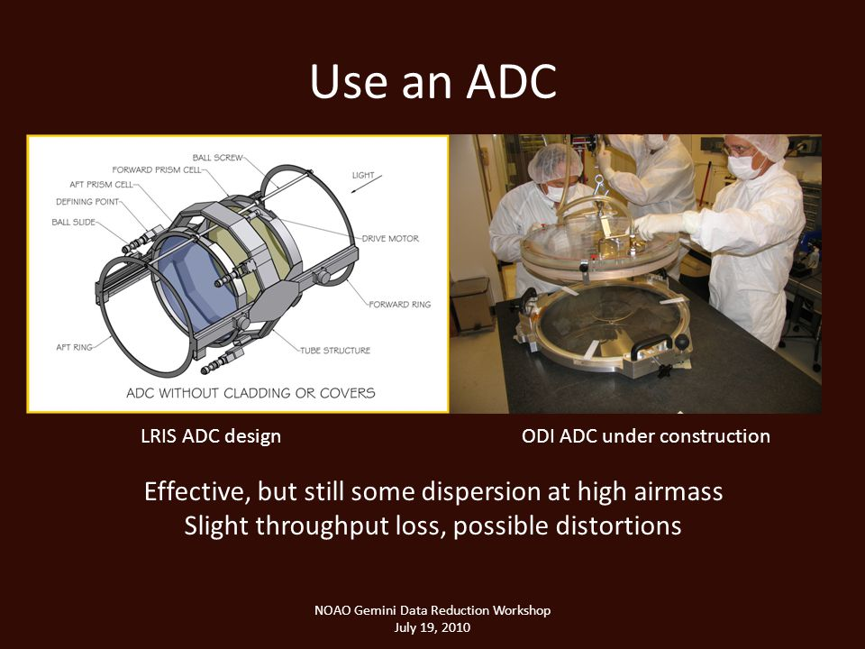 Use an ADC NOAO Gemini Data Reduction Workshop July 19, 2010 Effective, but still some dispersion at high airmass Slight throughput loss, possible distortions LRIS ADC designODI ADC under construction