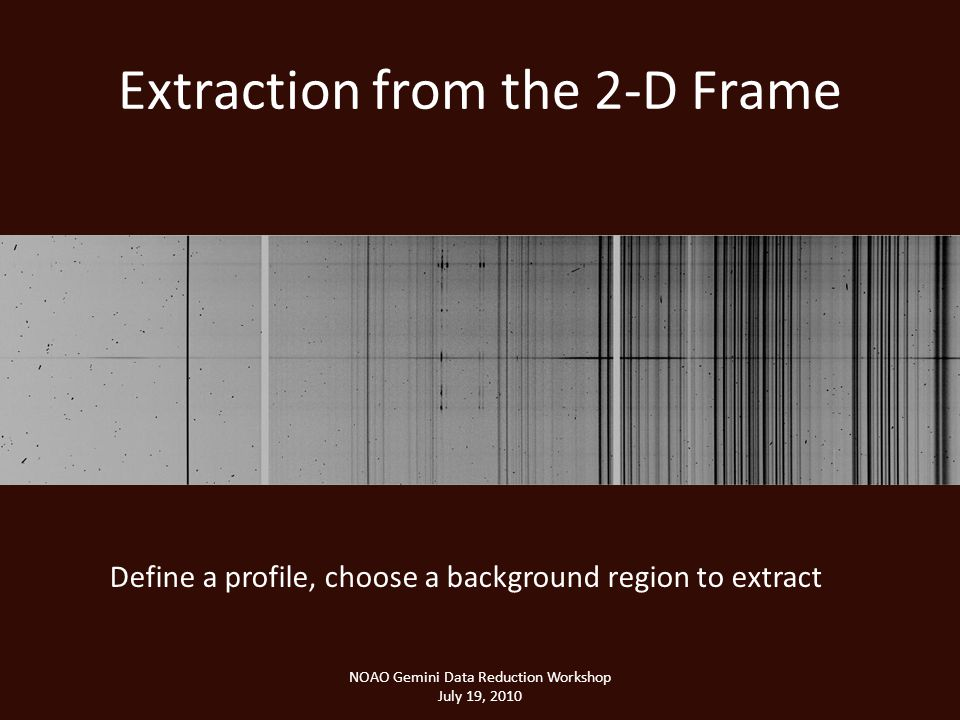 Extraction from the 2-D Frame NOAO Gemini Data Reduction Workshop July 19, 2010 Define a profile, choose a background region to extract