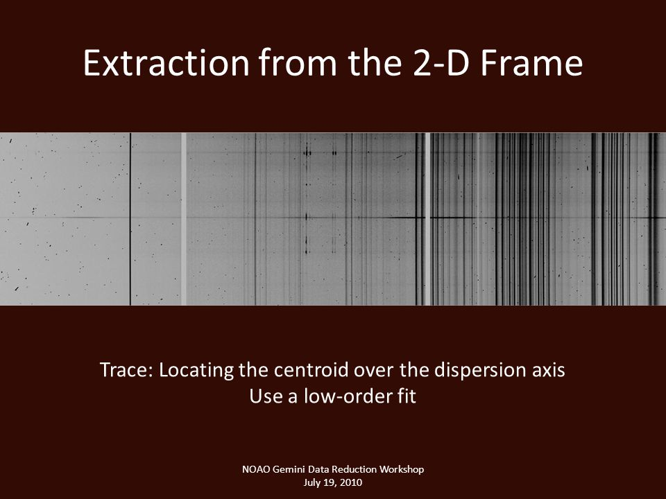 Extraction from the 2-D Frame NOAO Gemini Data Reduction Workshop July 19, 2010 Trace: Locating the centroid over the dispersion axis Use a low-order fit
