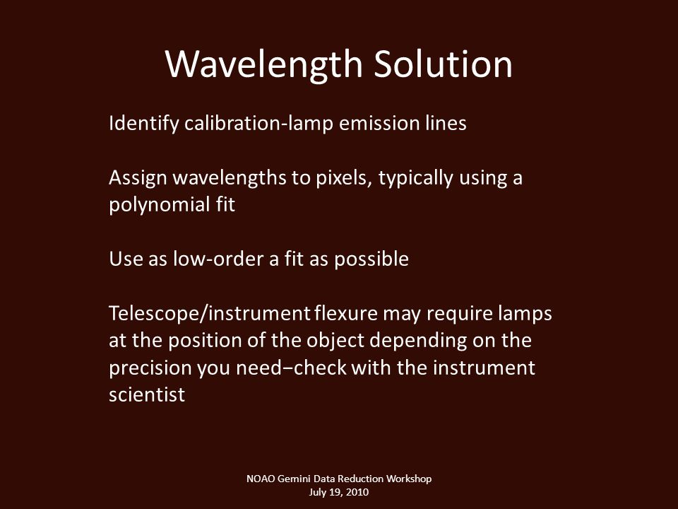 Wavelength Solution NOAO Gemini Data Reduction Workshop July 19, 2010 Identify calibration-lamp emission lines Assign wavelengths to pixels, typically using a polynomial fit Use as low-order a fit as possible Telescope/instrument flexure may require lamps at the position of the object depending on the precision you needcheck with the instrument scientist