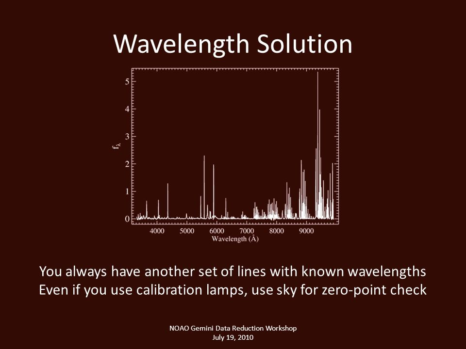Wavelength Solution NOAO Gemini Data Reduction Workshop July 19, 2010 You always have another set of lines with known wavelengths Even if you use calibration lamps, use sky for zero-point check
