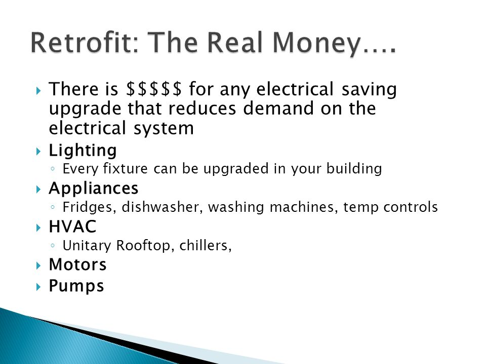 There is $$$$$ for any electrical saving upgrade that reduces demand on the electrical system Lighting Every fixture can be upgraded in your building