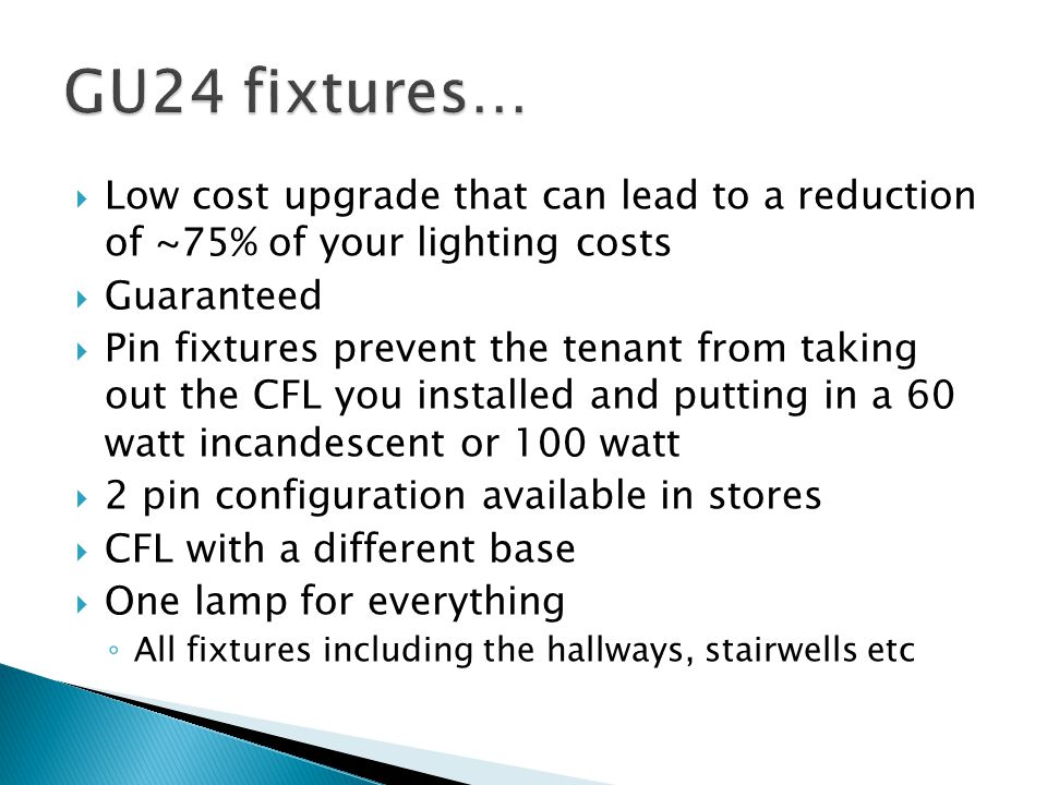 Low cost upgrade that can lead to a reduction of ~75% of your lighting costs Guaranteed Pin fixtures prevent the tenant from taking out the CFL you in