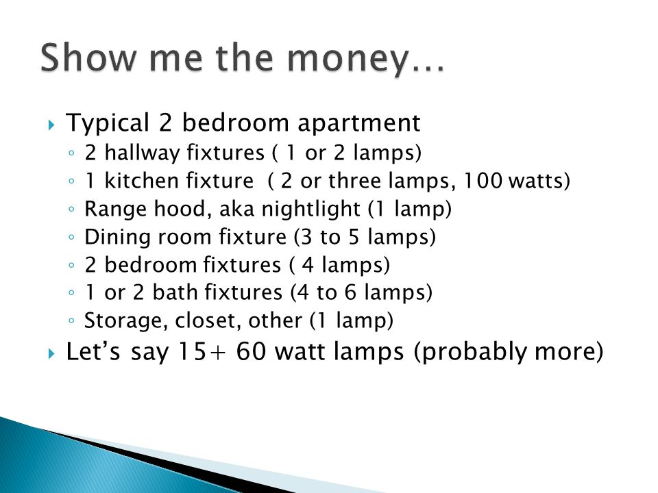 Typical 2 bedroom apartment 2 hallway fixtures ( 1 or 2 lamps) 1 kitchen fixture ( 2 or three lamps, 100 watts) Range hood, aka nightlight (1 lamp) Dining room fixture (3 to 5 lamps) 2 bedroom fixtures ( 4 lamps) 1 or 2 bath fixtures (4 to 6 lamps) Storage, closet, other (1 lamp) Lets say 15+ 60 watt lamps (probably more)