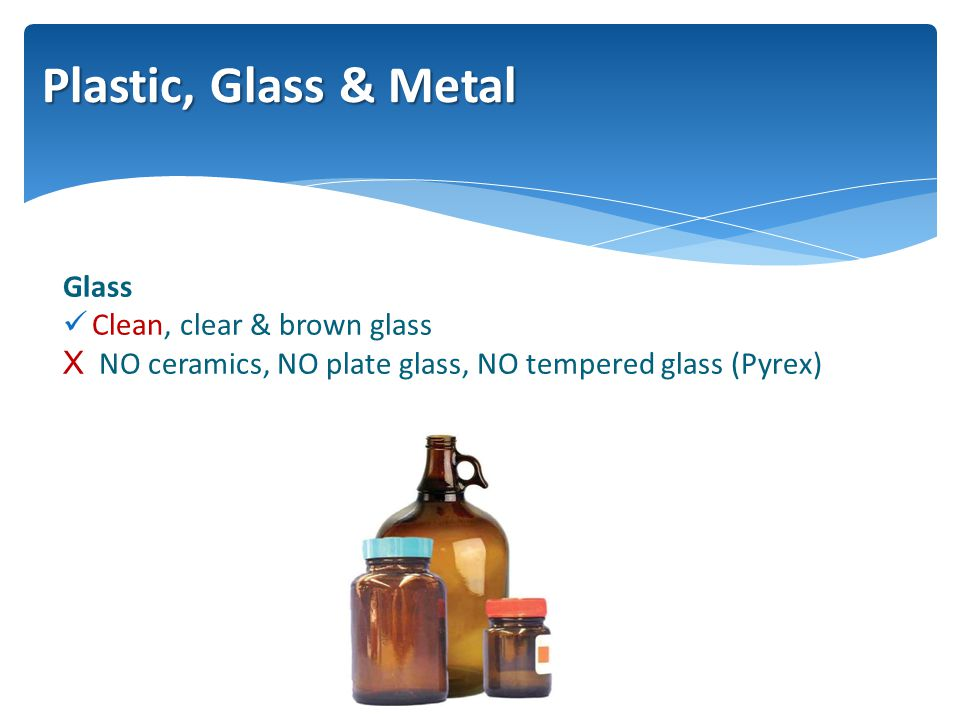 Glass Clean, clear & brown glass XNO ceramics, NO plate glass, NO tempered glass (Pyrex) Plastic, Glass & Metal