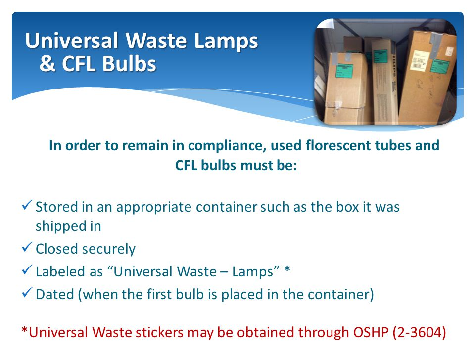 In order to remain in compliance, used florescent tubes and CFL bulbs must be: Stored in an appropriate container such as the box it was shipped in Closed securely Labeled as Universal Waste – Lamps * Dated (when the first bulb is placed in the container) *Universal Waste stickers may be obtained through OSHP (2-3604) Universal Waste Lamps & CFL Bulbs