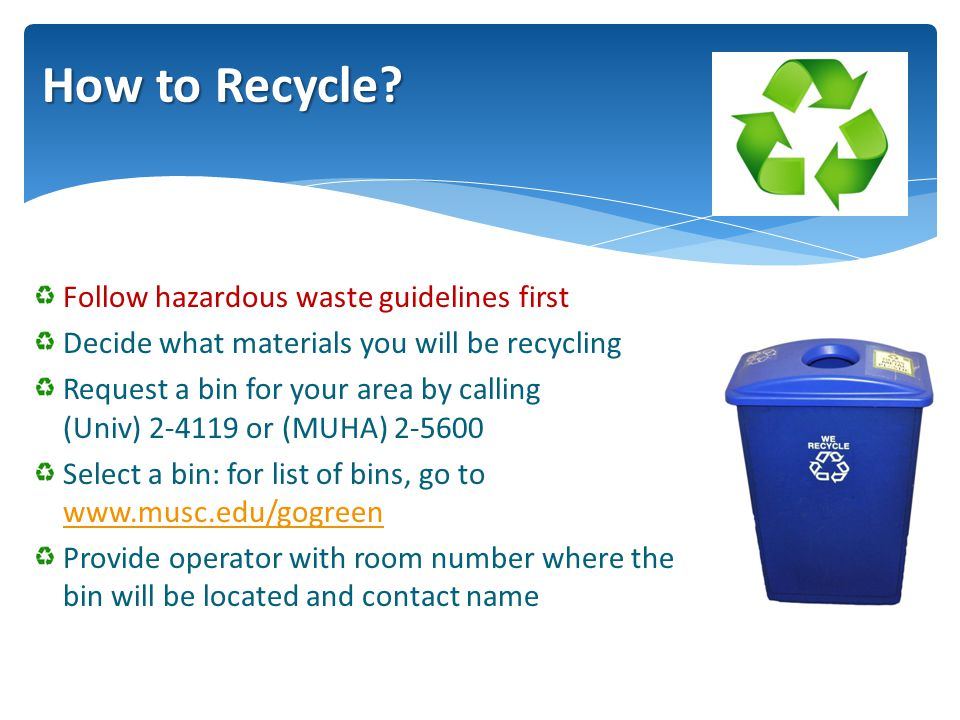 Follow hazardous waste guidelines first Decide what materials you will be recycling Request a bin for your area by calling (Univ) 2-4119 or (MUHA) 2-5600 Select a bin: for list of bins, go to www.musc.edu/gogreen www.musc.edu/gogreen Provide operator with room number where the bin will be located and contact name How to Recycle?