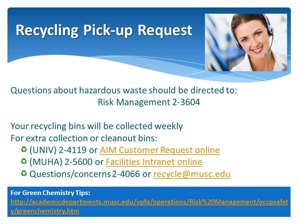 Questions about hazardous waste should be directed to: Risk Management 2-3604 Your recycling bins will be collected weekly For extra collection or cleanout bins: (UNIV) 2-4119 or AIM Customer Request onlineAIM Customer Request online (MUHA) 2-5600 or Facilities Intranet onlineFacilities Intranet online Questions/concerns 2-4066 or recycle@musc.edurecycle@musc.edu Recycling Pick-up Request For Green Chemistry Tips: http://academicdepartments.musc.edu/vpfa/operations/Risk%20Management/occpsafet y/greenchemistry.htm