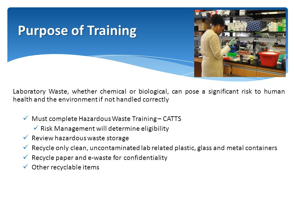 Laboratory Waste, whether chemical or biological, can pose a significant risk to human health and the environment if not handled correctly Must complete Hazardous Waste Training – CATTS Risk Management will determine eligibility Review hazardous waste storage Recycle only clean, uncontaminated lab related plastic, glass and metal containers Recycle paper and e-waste for confidentiality Other recyclable items Purpose of Training