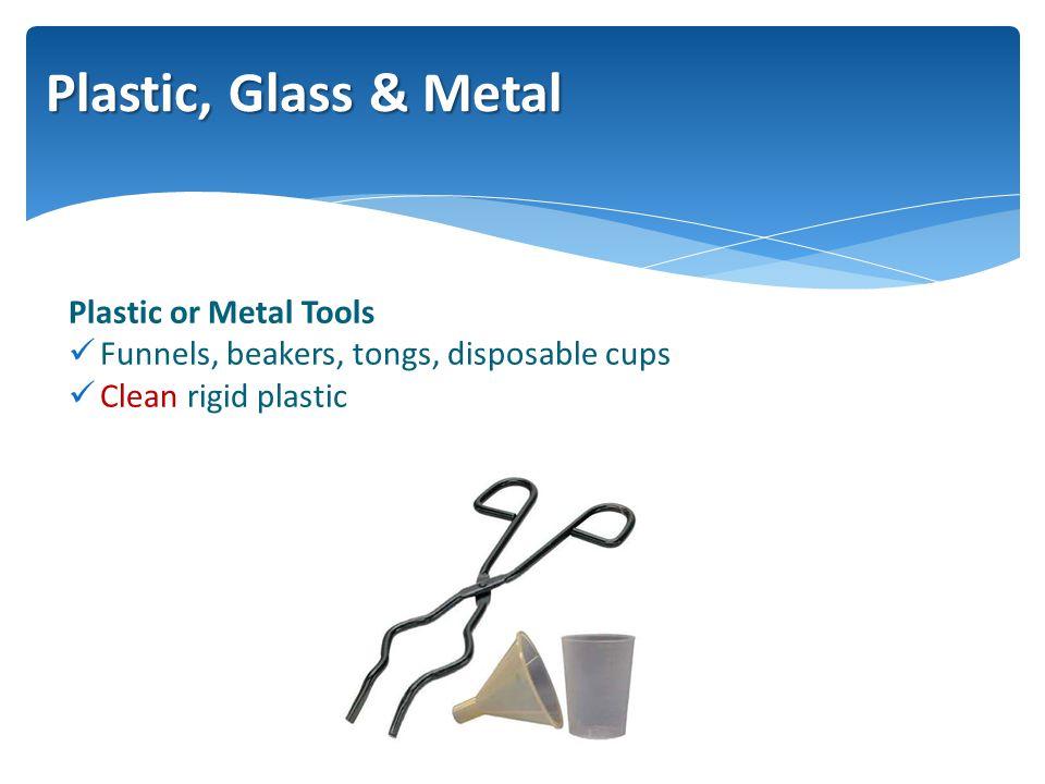 Plastic or Metal Tools Funnels, beakers, tongs, disposable cups Clean rigid plastic Plastic, Glass & Metal