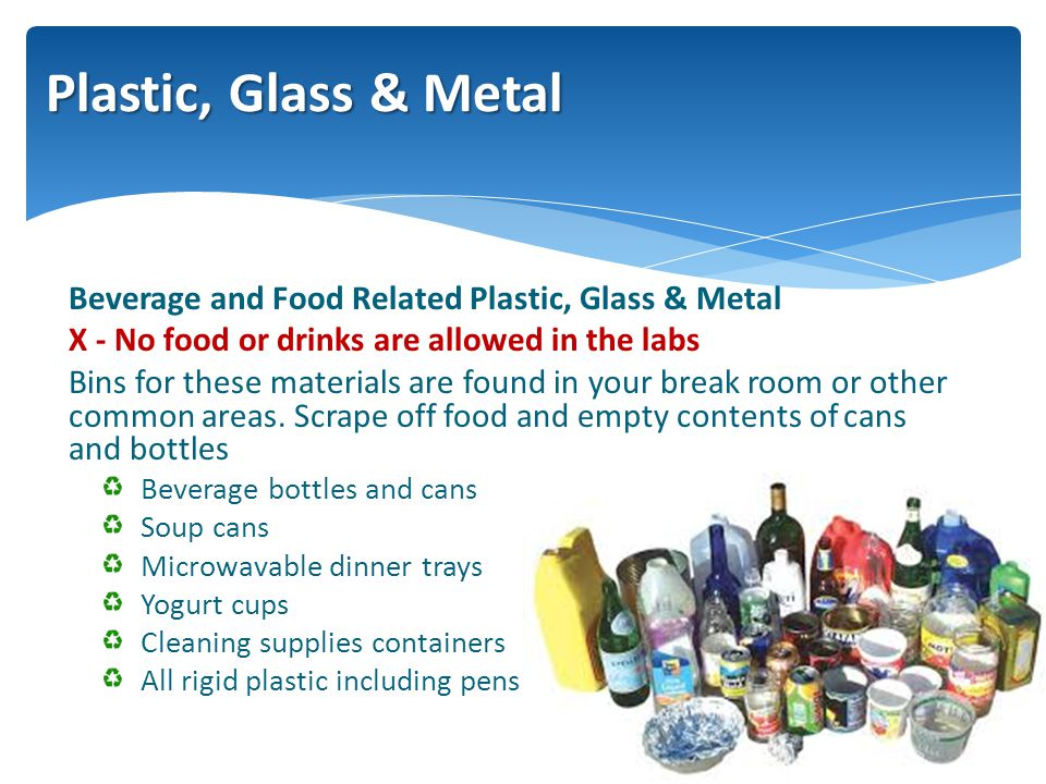 Beverage and Food Related Plastic, Glass & Metal X - No food or drinks are allowed in the labs Bins for these materials are found in your break room or other common areas.