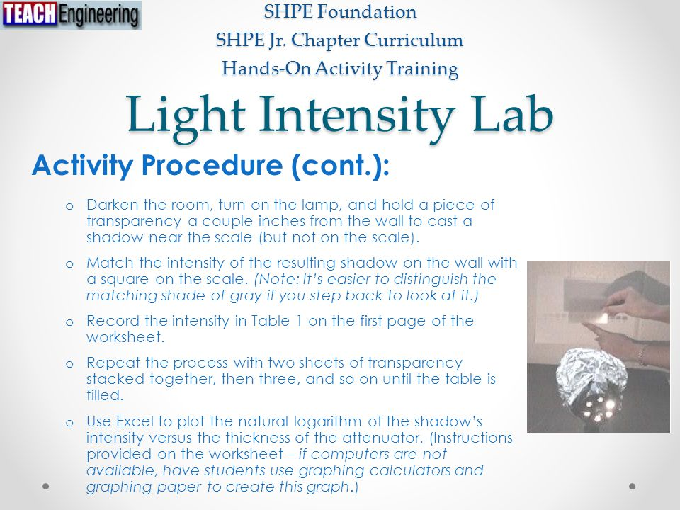Light Intensity Lab SHPE Foundation SHPE Jr. Chapter Curriculum Hands-On Activity Training Activity Procedure (cont.): o Darken the room, turn on the